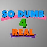 So Dumb 4 Real